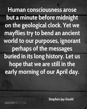 Human consciousness arose but a minute before midnight on the geological clock. Yet we mayflies try to bend an ancient world to our purposes, ignorant perhaps of the messages buried in its long history. Let us hope that we are still in the early morning of our April day.