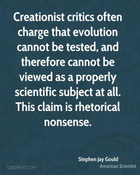 Creationist critics often charge that evolution cannot be tested, and therefore cannot be viewed as a properly scientific subject at all. This claim is rhetorical nonsense.