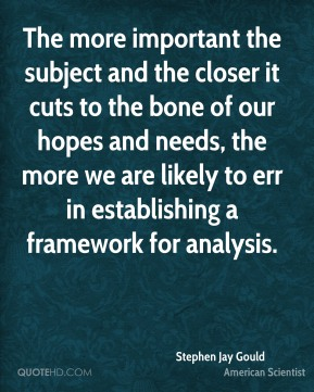 Stephen Jay Gould - The more important the subject and the closer it cuts to the bone of our hopes and needs, the more we are likely to err in establishing a framework for analysis.