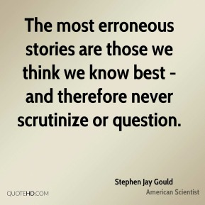 The most erroneous stories are those we think we know best - and therefore never scrutinize or question.
