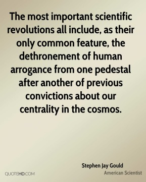 Stephen Jay Gould - The most important scientific revolutions all include, as their only common feature, the dethronement of human arrogance from one pedestal after another of previous convictions about our centrality in the cosmos.