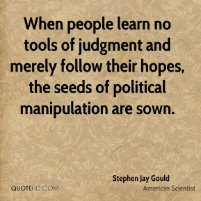 When people learn no tools of judgment and merely follow their hopes, the seeds of political manipulation are sown.