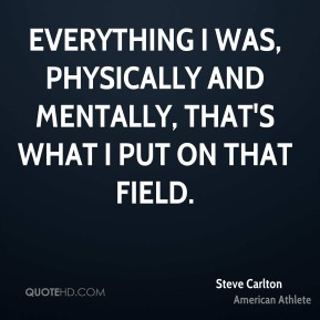 Everything I was, physically and mentally, that's what I put on that field.