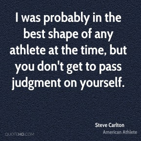 I was probably in the best shape of any athlete at the time, but you don't get to pass judgment on yourself.