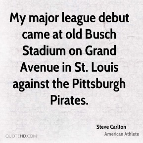Steve Carlton - My major league debut came at old Busch Stadium on Grand Avenue in St. Louis against the Pittsburgh Pirates.