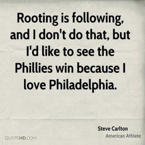 Rooting is following, and I don't do that, but I'd like to see the Phillies win because I love Philadelphia.