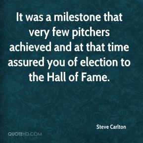Steve Carlton  - It was a milestone that very few pitchers achieved and at that time assured you of election to the Hall of Fame.