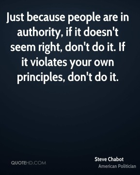 Steve Chabot - Just because people are in authority, if it doesn't seem right, don't do it. If it violates your own principles, don't do it.