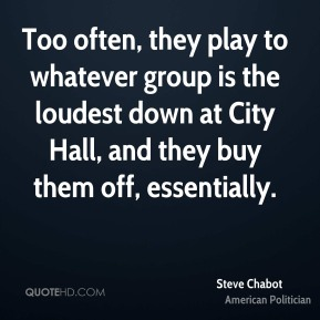 Steve Chabot - Too often, they play to whatever group is the loudest down at City Hall, and they buy them off, essentially.