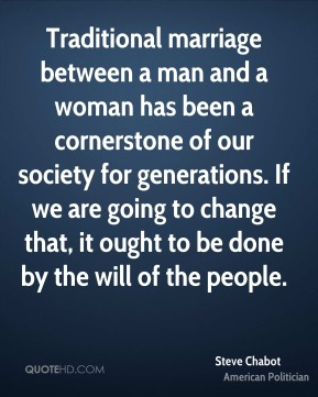 Traditional marriage between a man and a woman has been a cornerstone of our society for generations. If we are going to change that, it ought to be done by the will of the people.