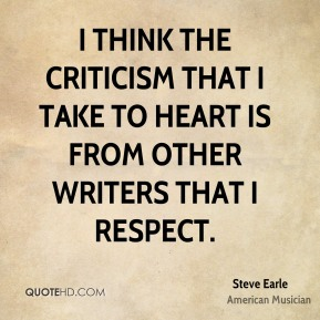 I think the criticism that I take to heart is from other writers that I respect.
