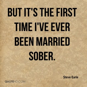But it's the first time I've ever been married sober.