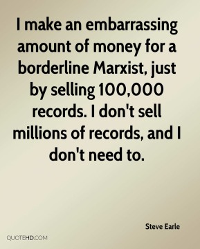 I make an embarrassing amount of money for a borderline Marxist, just by selling 100,000 records. I don't sell millions of records, and I don't need to.