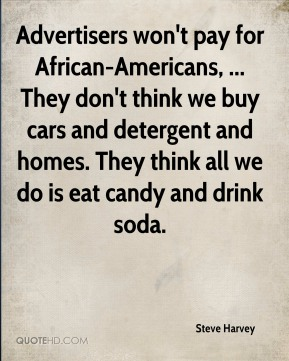 Advertisers won't pay for African-Americans, ... They don't think we buy cars and detergent and homes. They think all we do is eat candy and drink soda.