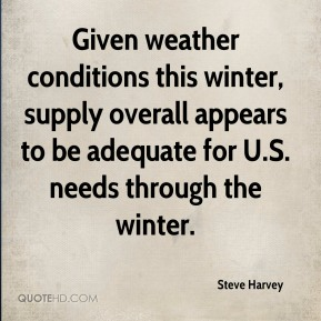 Steve Harvey  - Given weather conditions this winter, supply overall appears to be adequate for U.S. needs through the winter.