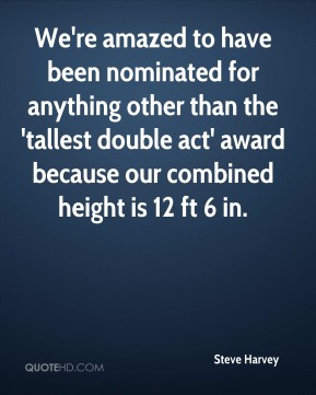 Steve Harvey  - We're amazed to have been nominated for anything other than the 'tallest double act' award because our combined height is 12 ft 6 in.