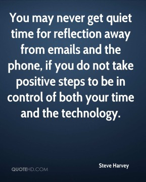 You may never get quiet time for reflection away from emails and the phone, if you do not take positive steps to be in control of both your time and the technology.