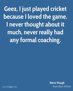 Steve Waugh - Geez, I just played cricket because I loved the game. I never thought about it much, never really had any formal coaching.