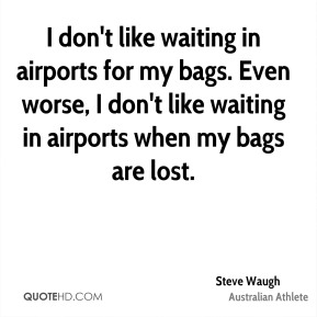 Steve Waugh - I don't like waiting in airports for my bags. Even worse, I don't like waiting in airports when my bags are lost.