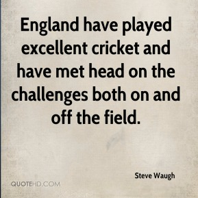 Steve Waugh  - England have played excellent cricket and have met head on the challenges both on and off the field.