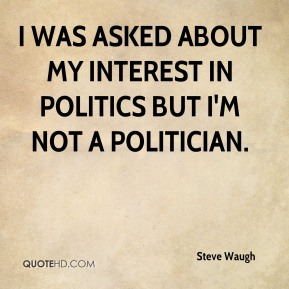 I was asked about my interest in politics but I'm not a politician.