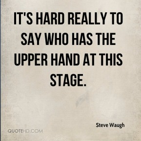 Steve Waugh  - It's hard really to say who has the upper hand at this stage.