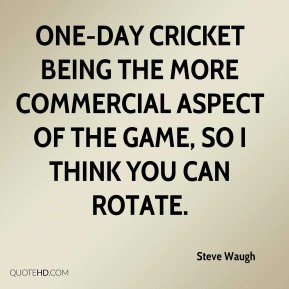 Steve Waugh  - One-day cricket being the more commercial aspect of the game, so I think you can rotate.