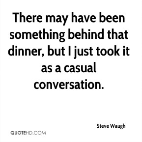 There may have been something behind that dinner, but I just took it as a casual conversation.