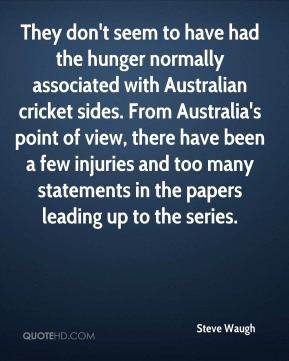 They don't seem to have had the hunger normally associated with Australian cricket sides. From Australia's point of view, there have been a few injuries and too many statements in the papers leading up to the series.