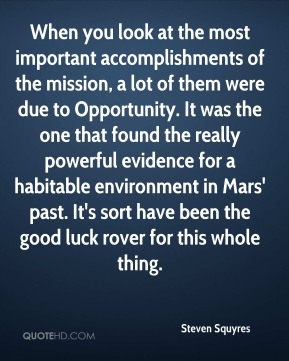 Steven Squyres  - When you look at the most important accomplishments of the mission, a lot of them were due to Opportunity. It was the one that found the really powerful evidence for a habitable environment in Mars' past. It's sort have been the good luck rover for this whole thing.