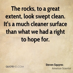 Steven Squyres - The rocks, to a great extent, look swept clean. It's a much cleaner surface than what we had a right to hope for.