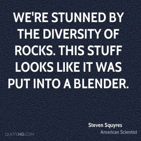 Steven Squyres - We're stunned by the diversity of rocks. This stuff looks like it was put into a blender.
