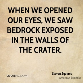 Steven Squyres - When we opened our eyes, we saw bedrock exposed in the walls of the crater.