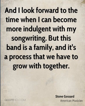 And I look forward to the time when I can become more indulgent with my songwriting. But this band is a family, and it's a process that we have to grow with together.