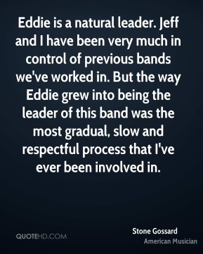 Stone Gossard - Eddie is a natural leader. Jeff and I have been very much in control of previous bands we've worked in. But the way Eddie grew into being the leader of this band was the most gradual, slow and respectful process that I've ever been involved in.
