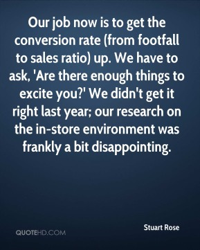 Stuart Rose  - Our job now is to get the conversion rate (from footfall to sales ratio) up. We have to ask, 'Are there enough things to excite you?' We didn't get it right last year; our research on the in-store environment was frankly a bit disappointing.