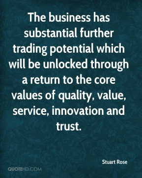 Stuart Rose  - The business has substantial further trading potential which will be unlocked through a return to the core values of quality, value, service, innovation and trust.