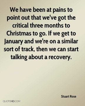 We have been at pains to point out that we've got the critical three months to Christmas to go. If we get to January and we're on a similar sort of track, then we can start talking about a recovery.