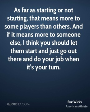 As far as starting or not starting, that means more to some players than others. And if it means more to someone else, I think you should let them start and just go out there and do your job when it's your turn.