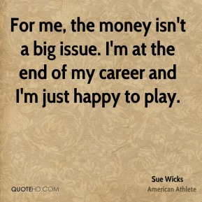 For me, the money isn't a big issue. I'm at the end of my career and I'm just happy to play.