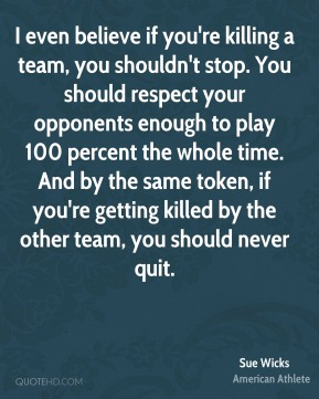 Sue Wicks - I even believe if you're killing a team, you shouldn't stop. You should respect your opponents enough to play 100 percent the whole time. And by the same token, if you're getting killed by the other team, you should never quit.