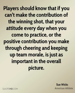 Players should know that if you can't make the contribution of the winning shot, that your attitude every day when you come to practice, or the positive contribution you make through cheering and keeping up team morale, is just as important in the overall picture.