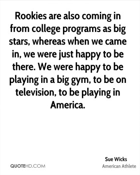 Sue Wicks - Rookies are also coming in from college programs as big stars, whereas when we came in, we were just happy to be there. We were happy to be playing in a big gym, to be on television, to be playing in America.