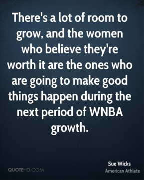 There's a lot of room to grow, and the women who believe they're worth it are the ones who are going to make good things happen during the next period of WNBA growth.