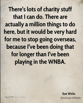 There's lots of charity stuff that I can do. There are actually a million things to do here, but it would be very hard for me to stop going overseas, because I've been doing that for longer than I've been playing in the WNBA.