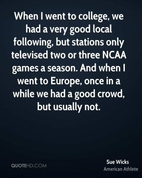 Sue Wicks - When I went to college, we had a very good local following, but stations only televised two or three NCAA games a season. And when I went to Europe, once in a while we had a good crowd, but usually not.