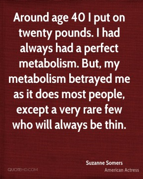Suzanne Somers - Around age 40 I put on twenty pounds. I had always had a perfect metabolism. But, my metabolism betrayed me as it does most people, except a very rare few who will always be thin.