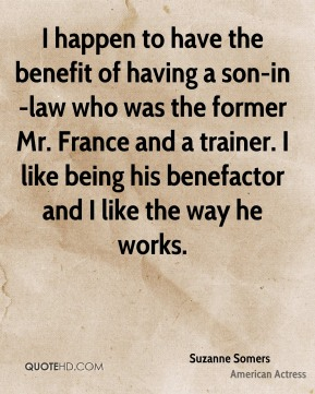 Suzanne Somers - I happen to have the benefit of having a son-in-law who was the former Mr. France and a trainer. I like being his benefactor and I like the way he works.