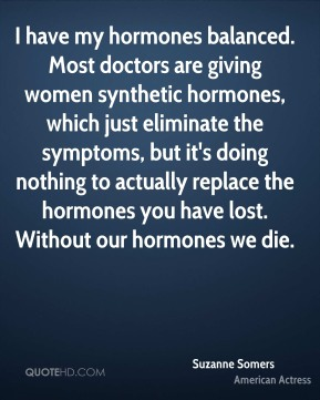 Suzanne Somers - I have my hormones balanced. Most doctors are giving women synthetic hormones, which just eliminate the symptoms, but it's doing nothing to actually replace the hormones you have lost. Without our hormones we die.