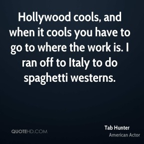 Tab Hunter - Hollywood cools, and when it cools you have to go to where the work is. I ran off to Italy to do spaghetti westerns.